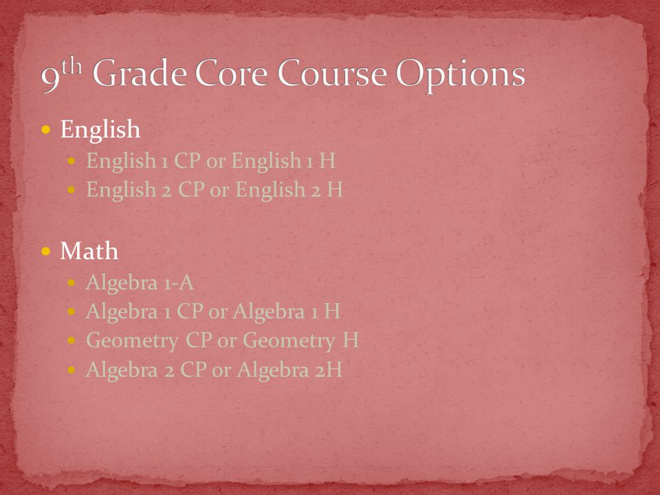 English English 1 CP or English 1 H English 2 CP or English 2 H Math Algebra 1-A Algebra 1 CP or Algebra 1 H Geometry CP or Geometry H Algebra 2 CP or