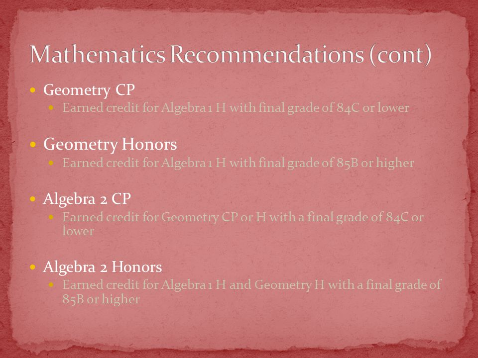 Geometry CP Earned credit for Algebra 1 H with final grade of 84C or lower Geometry Honors Earned credit for Algebra 1 H with final grade of 85B or hi