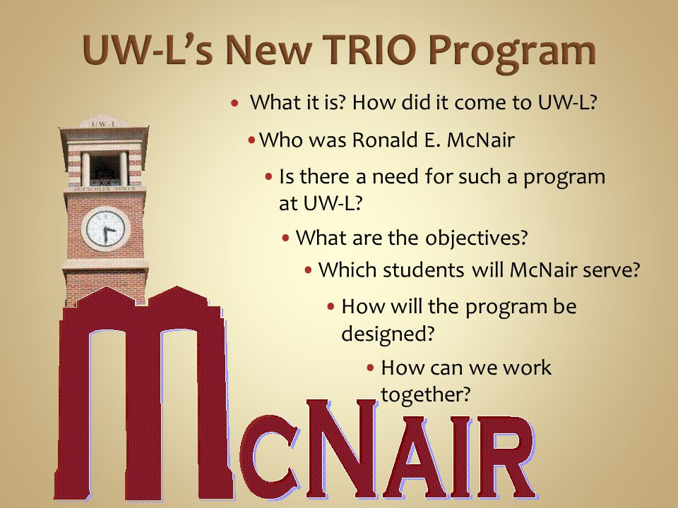What it is? How did it come to UW-L? Who was Ronald E. McNair Is there a need for such a program at UW-L? Which students will McNair serve? How will t