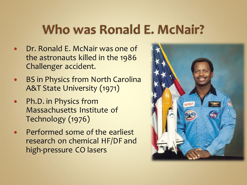 Who was Ronald E. McNair? Dr. Ronald E. McNair was one of the astronauts killed in the 1986 Challenger accident. BS in Physics from North Carolina A&T