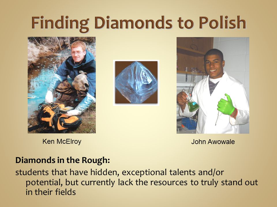 Diamonds in the Rough: students that have hidden, exceptional talents and/or potential, but currently lack the resources to truly stand out in their f