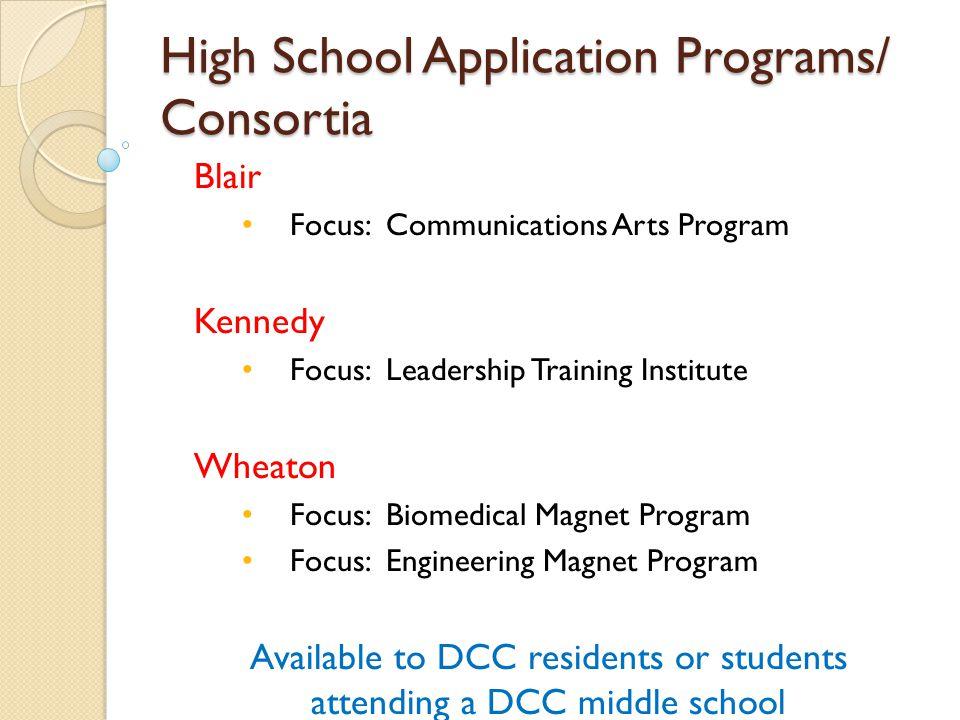 High School Application Programs/ Consortia Blair Focus: Communications Arts Program Kennedy Focus: Leadership Training Institute Wheaton Focus: Biome