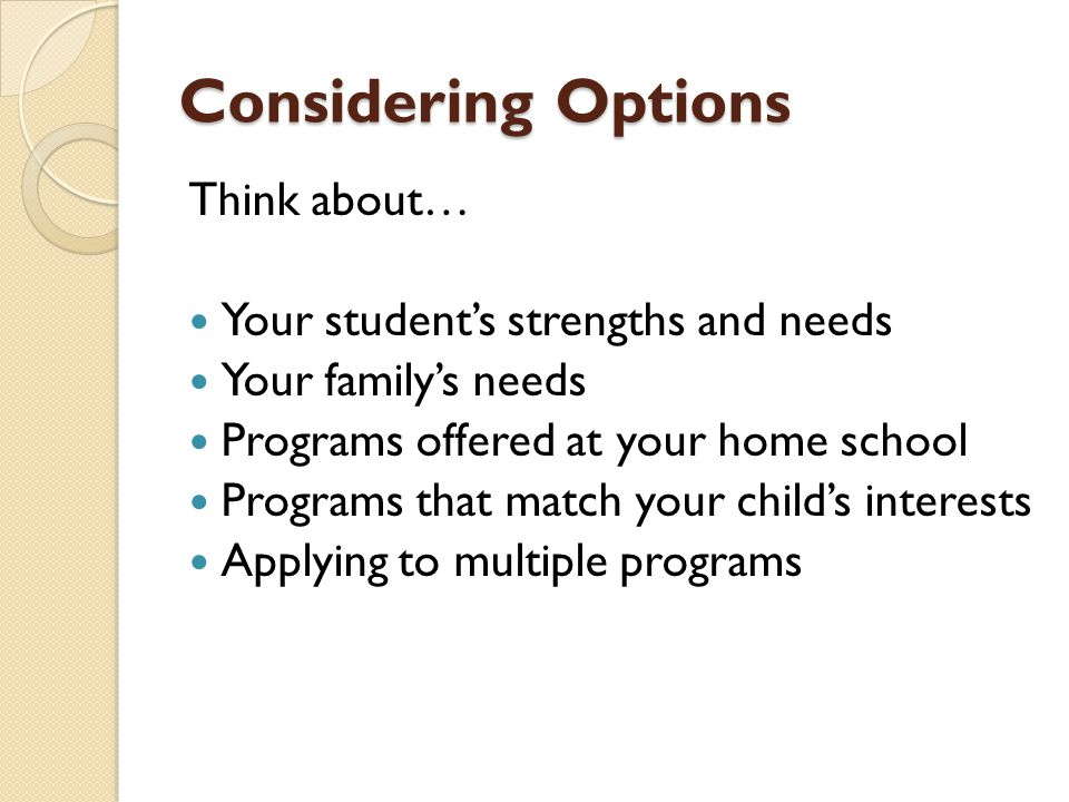 Considering Options Think about… Your student's strengths and needs Your family's needs Programs offered at your home school Programs that match your