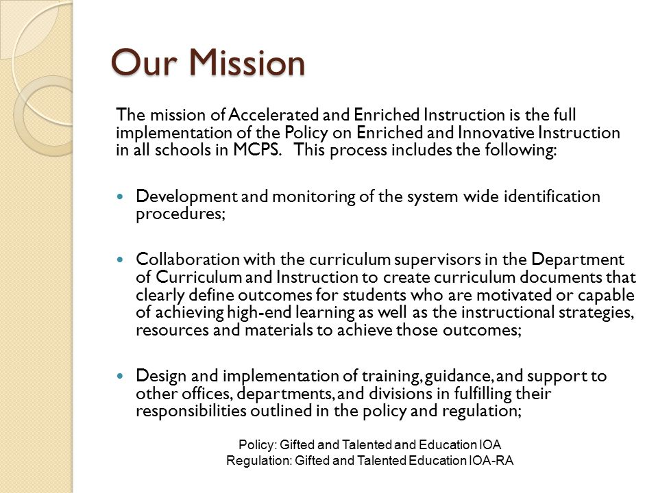 Our Mission Advocate, nurture, and support of students from traditionally underrepresented populations in gifted and talented programs; Provide consultative support to schools as they develop and refine their ongoing programs for gifted and talented students in compliance with the policy; Monitor the development and refinement of a continuum of innovative programming models to meet the needs of gifted students at their home schools