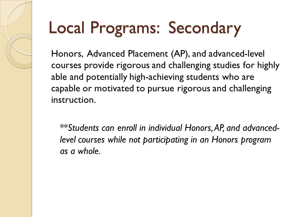 Local Programs: Secondary Honors, Advanced Placement (AP), and advanced-level courses provide rigorous and challenging studies for highly able and pot