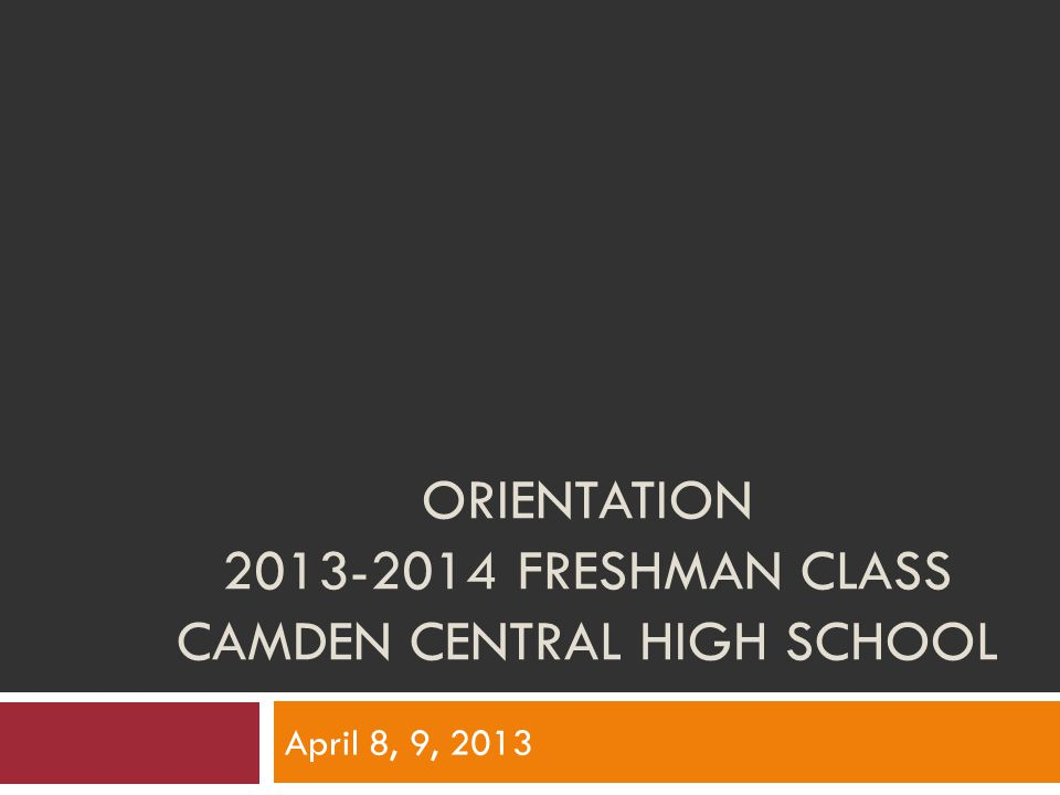 ORIENTATION FRESHMAN CLASS CAMDEN CENTRAL HIGH SCHOOL April 8, 9, 2013