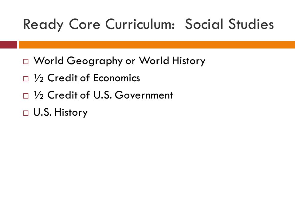 Ready Core Curriculum: Social Studies  World Geography or World History  ½ Credit of Economics  ½ Credit of U.S.