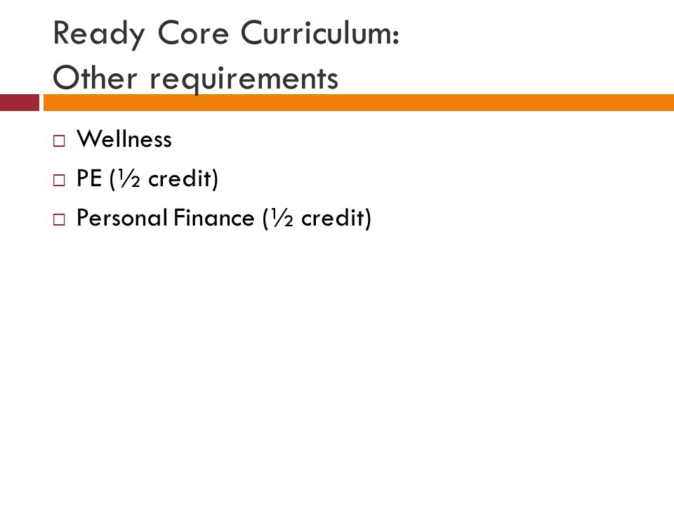 Ready Core Curriculum: Other requirements  Wellness  PE (½ credit)  Personal Finance (½ credit)