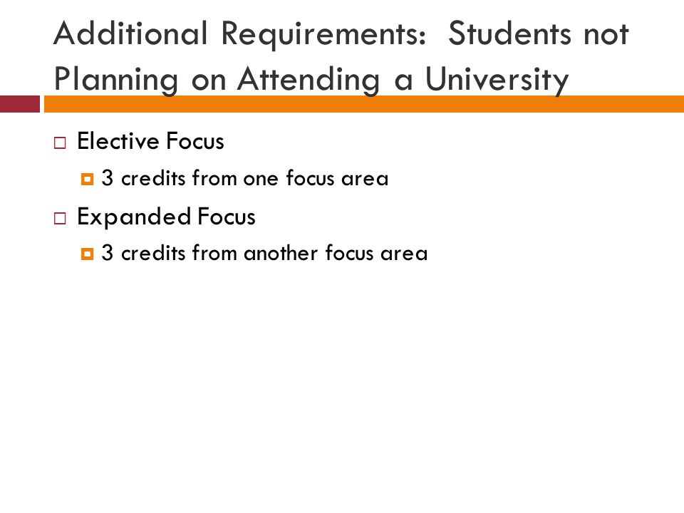 Additional Requirements: Students not Planning on Attending a University  Elective Focus  3 credits from one focus area  Expanded Focus  3 credits from another focus area