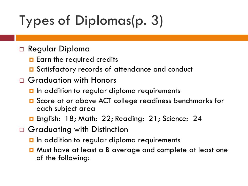 Types of Diplomas, continued  Graduating with Distinction  In addition to regular diploma requirements  Must have at least a B average and complete at least one of the following: Earn a nationally recognized industry certification Participate in at least one of the Governor's Schools Participate in one of the state's All State musical organizations Be selected as a National Merit Finalist or Semi-Finalist Attain a composite score of 31 or higher on ACT Attain a score of 3 or higher on at least two Advanced Placement exams Successfully complete the International Baccalaureate Diploma Program Earn 12 or more semester hours of transcripted post-secondary credit