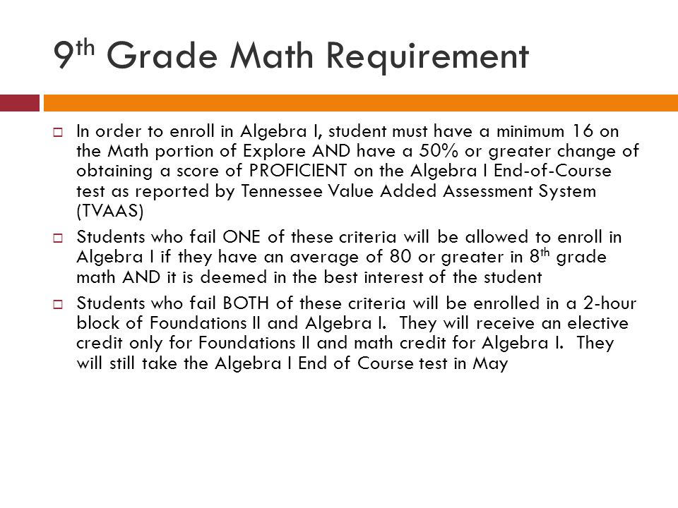 9 th Grade Math Requirement  In order to enroll in Algebra I, student must have a minimum 16 on the Math portion of Explore AND have a 50% or greater change of obtaining a score of PROFICIENT on the Algebra I End-of-Course test as reported by Tennessee Value Added Assessment System (TVAAS)  Students who fail ONE of these criteria will be allowed to enroll in Algebra I if they have an average of 80 or greater in 8 th grade math AND it is deemed in the best interest of the student  Students who fail BOTH of these criteria will be enrolled in a 2-hour block of Foundations II and Algebra I.
