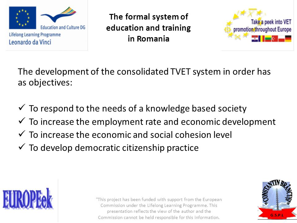 TVET supply is facilitating Career develoment (progressive pathway with no dead ends) Lifelong learning through multiple exits and entrances, based on prior learning acquisitions (not yet operational the recognition of achievements from non formal and informal contexts) Double qualification opportunities, academic and professional recognition- upper secondary TVET graduates passing accademic examination (baccalaureate) entitle to continue studies through tertiary university education This project has been funded with support from the European Commission under the Lifelong Learning Programme.
