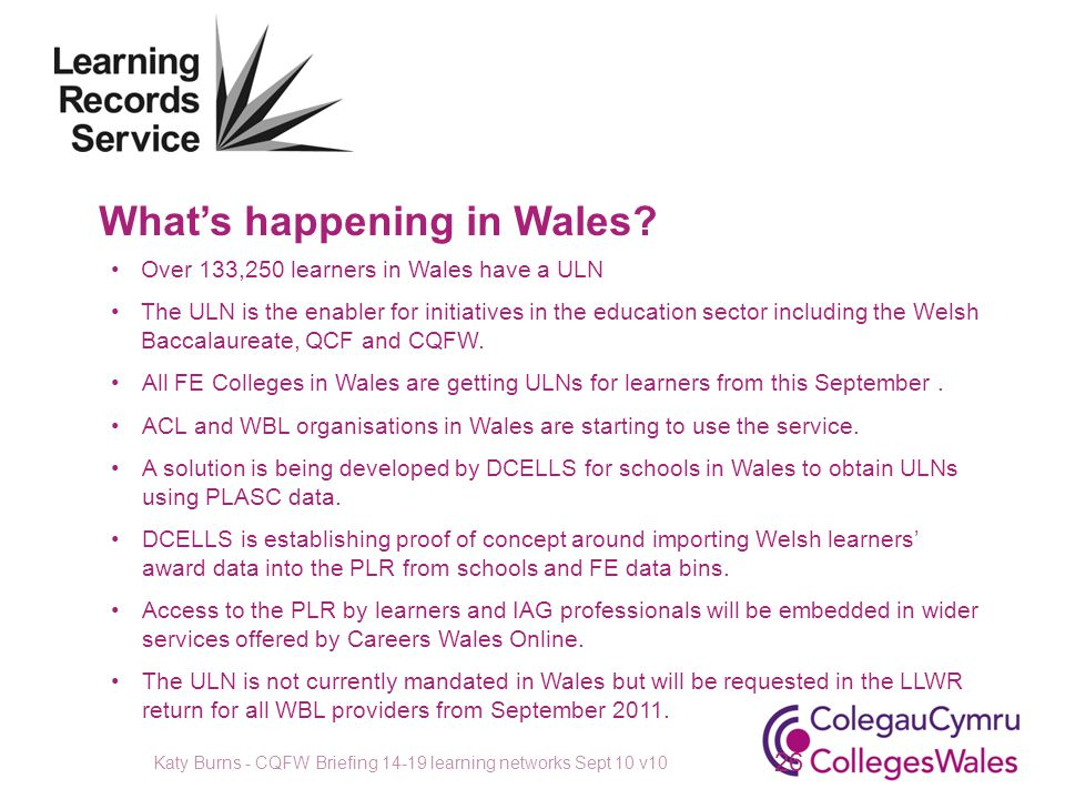 What's happening in Wales? Over 133,250 learners in Wales have a ULN The ULN is the enabler for initiatives in the education sector including the Wels