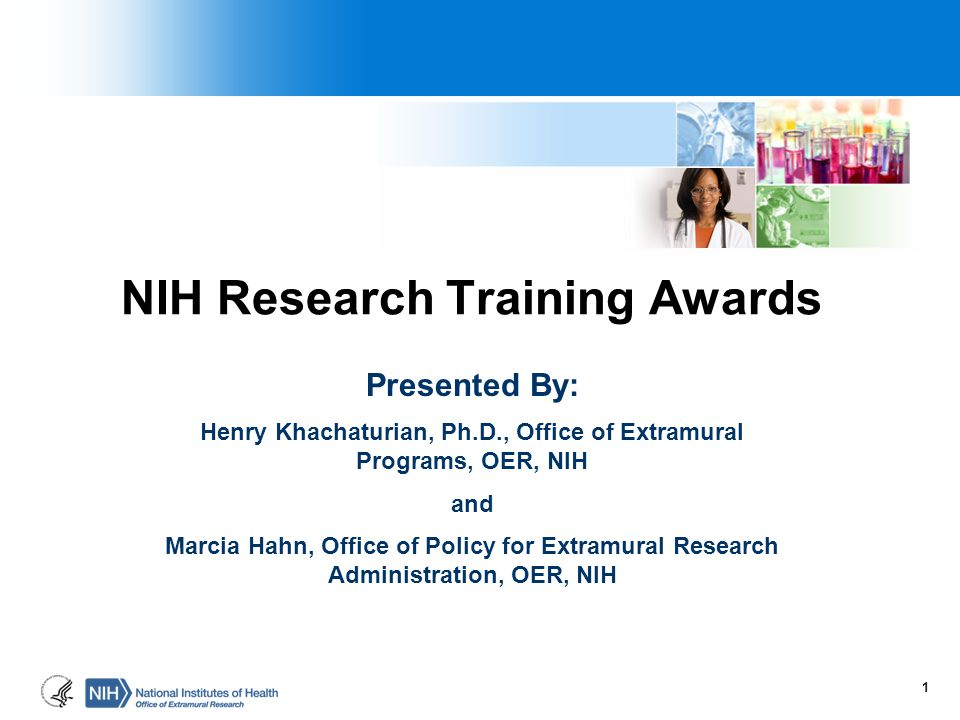 NIH Research Training Awards Presented By: Henry Khachaturian, Ph.D., Office of Extramural Programs, OER, NIH and Marcia Hahn, Office of Policy for Ex