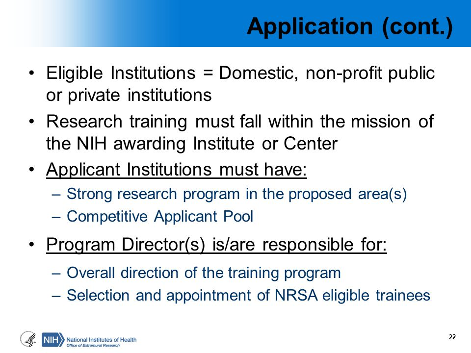 Application (cont.) Eligible Institutions = Domestic, non-profit public or private institutions Research training must fall within the mission of the