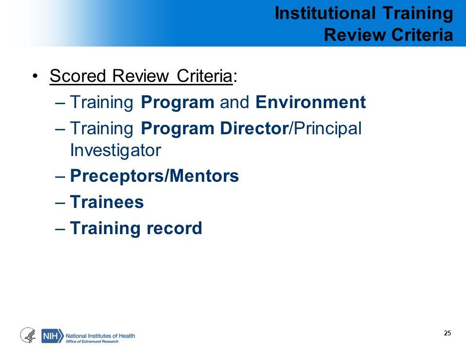 Institutional Training Review Criteria Scored Review Criteria: –Training Program and Environment –Training Program Director/Principal Investigator –Pr