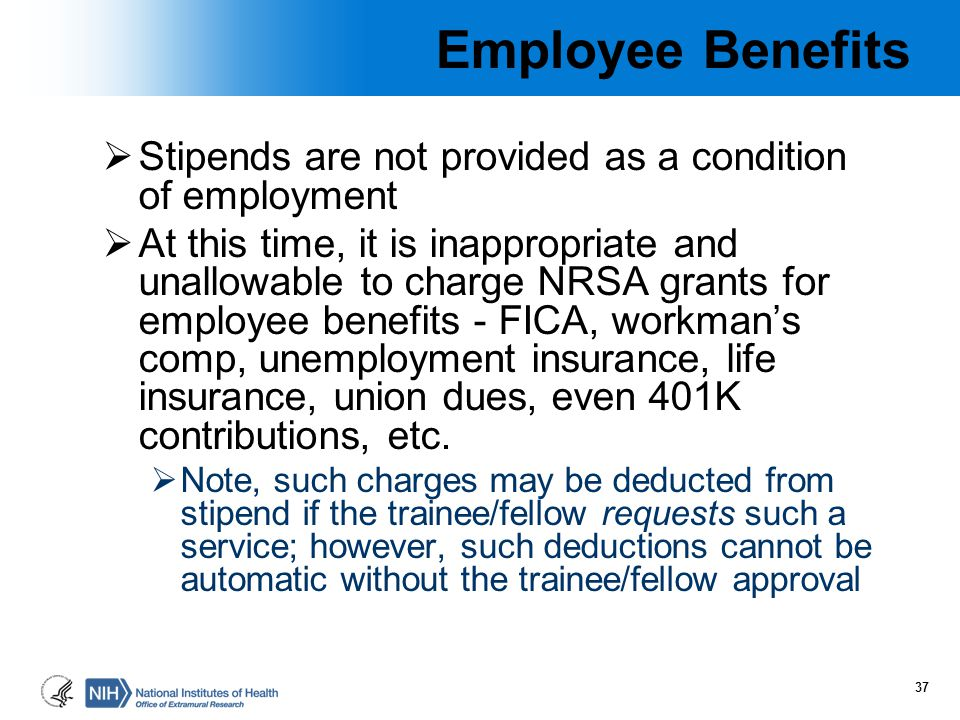 Employee Benefits  Stipends are not provided as a condition of employment  At this time, it is inappropriate and unallowable to charge NRSA grants f