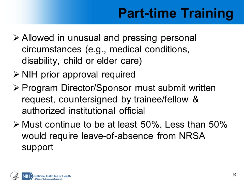 Part-time Training  Allowed in unusual and pressing personal circumstances (e.g., medical conditions, disability, child or elder care)  NIH prior ap