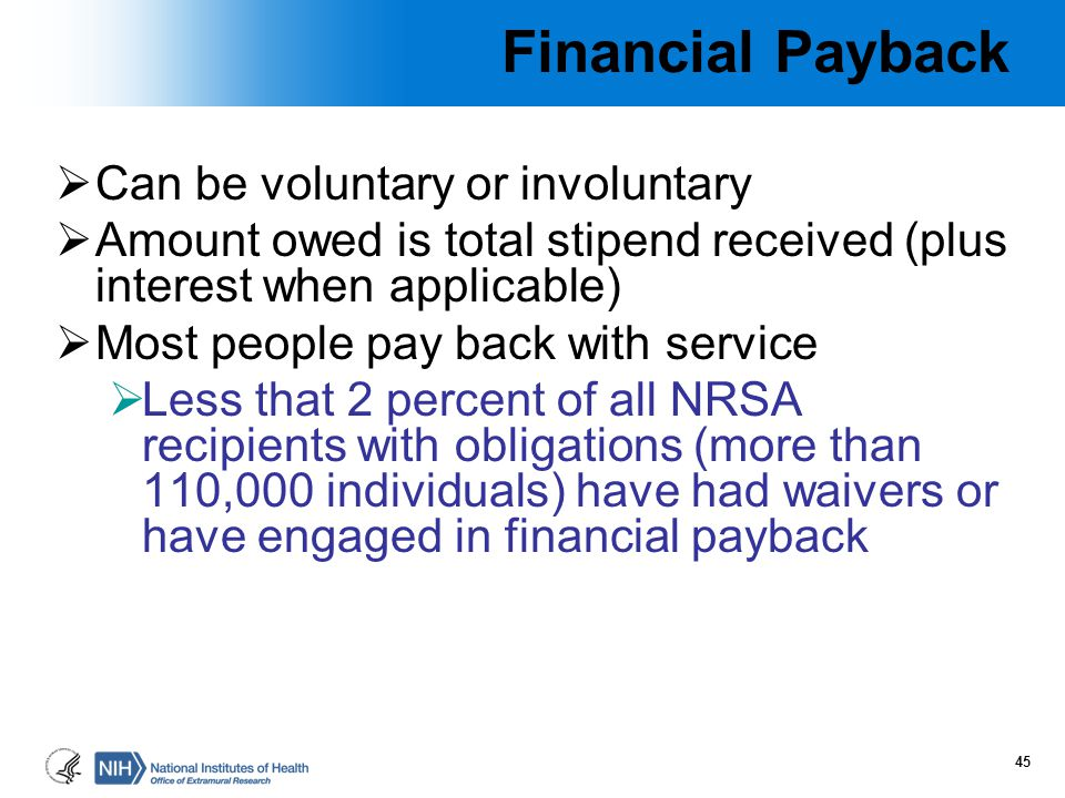 Financial Payback  Can be voluntary or involuntary  Amount owed is total stipend received (plus interest when applicable)  Most people pay back wit