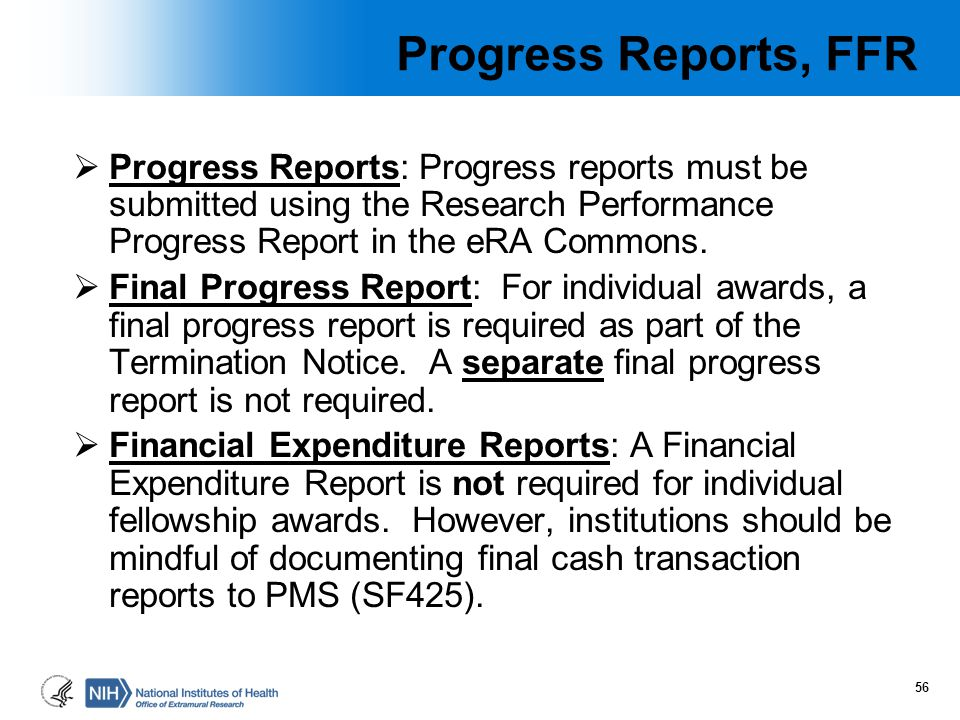 Progress Reports, FFR  Progress Reports: Progress reports must be submitted using the Research Performance Progress Report in the eRA Commons.  Fina