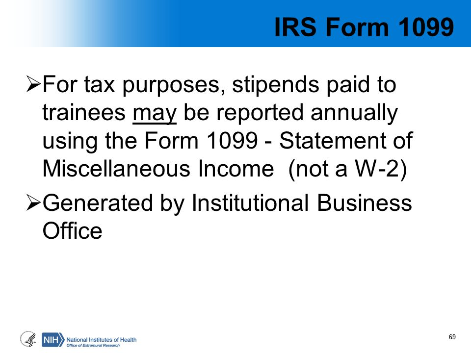 IRS Form 1099  For tax purposes, stipends paid to trainees may be reported annually using the Form 1099 - Statement of Miscellaneous Income (not a W-