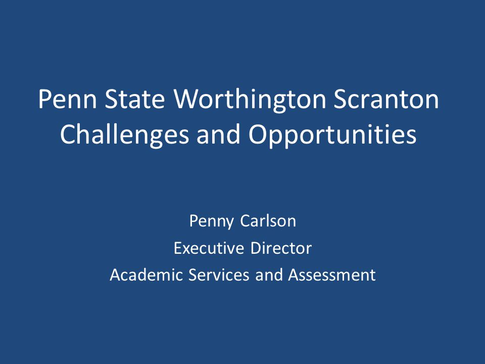 Penn State Worthington Scranton Challenges and Opportunities Penny Carlson Executive Director Academic Services and Assessment