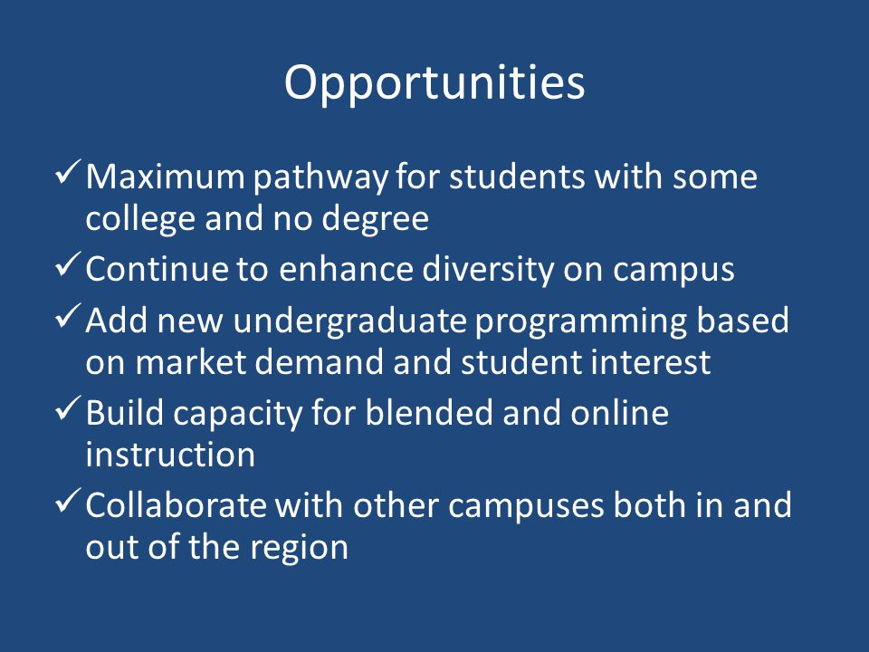 Opportunities Maximum pathway for students with some college and no degree Continue to enhance diversity on campus Add new undergraduate programming based on market demand and student interest Build capacity for blended and online instruction Collaborate with other campuses both in and out of the region