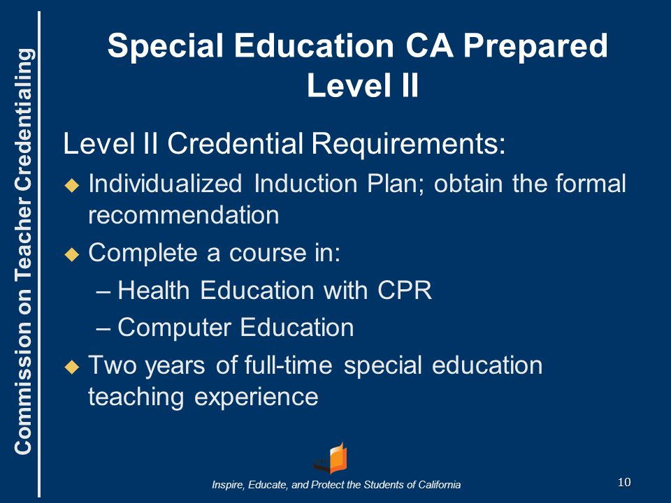 Commission on Teacher Credentialing Inspire, Educate, and Protect the Students of California Special Education CA Prepared Level II Level II Credential Requirements:   Individualized Induction Plan; obtain the formal recommendation   Complete a course in: – –Health Education with CPR – –Computer Education   Two years of full-time special education teaching experience 10