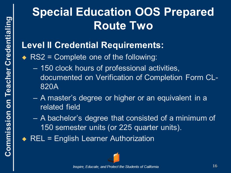 Commission on Teacher Credentialing Inspire, Educate, and Protect the Students of California Special Education OOS Prepared Route Two Level II Credential Requirements:   RS2 = Complete one of the following: – –150 clock hours of professional activities, documented on Verification of Completion Form CL- 820A – –A master's degree or higher or an equivalent in a related field – –A bachelor's degree that consisted of a minimum of 150 semester units (or 225 quarter units).