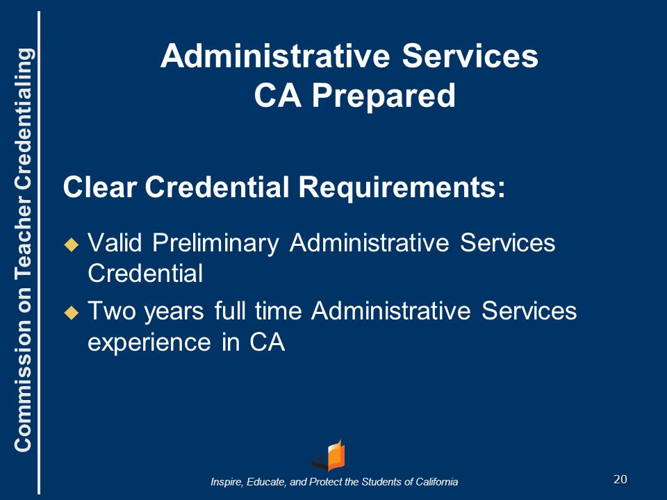 Commission on Teacher Credentialing Inspire, Educate, and Protect the Students of California Administrative Services CA Prepared Clear Credential Requirements:   Valid Preliminary Administrative Services Credential   Two years full time Administrative Services experience in CA 20