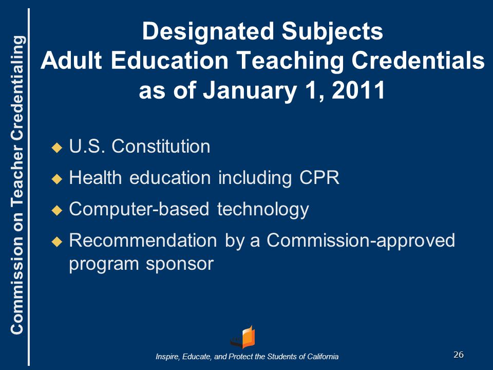 Commission on Teacher Credentialing Inspire, Educate, and Protect the Students of California Designated Subjects Adult Education Teaching Credentials as of January 1, 2011   U.S.