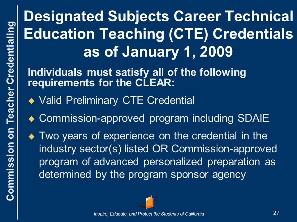 Commission on Teacher Credentialing Inspire, Educate, and Protect the Students of California Designated Subjects Career Technical Education Teaching (CTE) Credentials as of January 1, 2009 Individuals must satisfy all of the following requirements for the CLEAR:   Valid Preliminary CTE Credential   Commission-approved program including SDAIE   Two years of experience on the credential in the industry sector(s) listed OR Commission-approved program of advanced personalized preparation as determined by the program sponsor agency 27