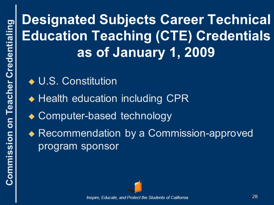 Commission on Teacher Credentialing Inspire, Educate, and Protect the Students of California Designated Subjects Career Technical Education Teaching (CTE) Credentials as of January 1, 2009   U.S.