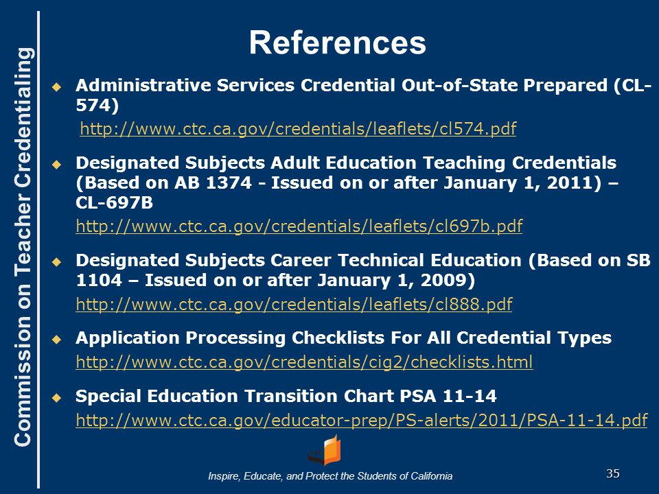 Commission on Teacher Credentialing Inspire, Educate, and Protect the Students of California References   Administrative Services Credential Out-of-State Prepared (CL- 574) http://www.ctc.ca.gov/credentials/leaflets/cl574.pdf   Designated Subjects Adult Education Teaching Credentials (Based on AB 1374 - Issued on or after January 1, 2011) – CL-697B http://www.ctc.ca.gov/credentials/leaflets/cl697b.pdf   Designated Subjects Career Technical Education (Based on SB 1104 – Issued on or after January 1, 2009) http://www.ctc.ca.gov/credentials/leaflets/cl888.pdf   Application Processing Checklists For All Credential Types http://www.ctc.ca.gov/credentials/cig2/checklists.html   Special Education Transition Chart PSA 11-14 http://www.ctc.ca.gov/educator-prep/PS-alerts/2011/PSA-11-14.pdf 35