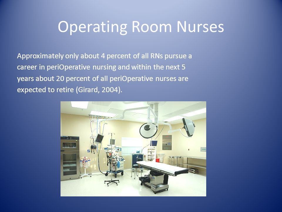 Operating Room Nurses Approximately only about 4 percent of all RNs pursue a career in periOperative nursing and within the next 5 years about 20 percent of all periOperative nurses are expected to retire (Girard, 2004).