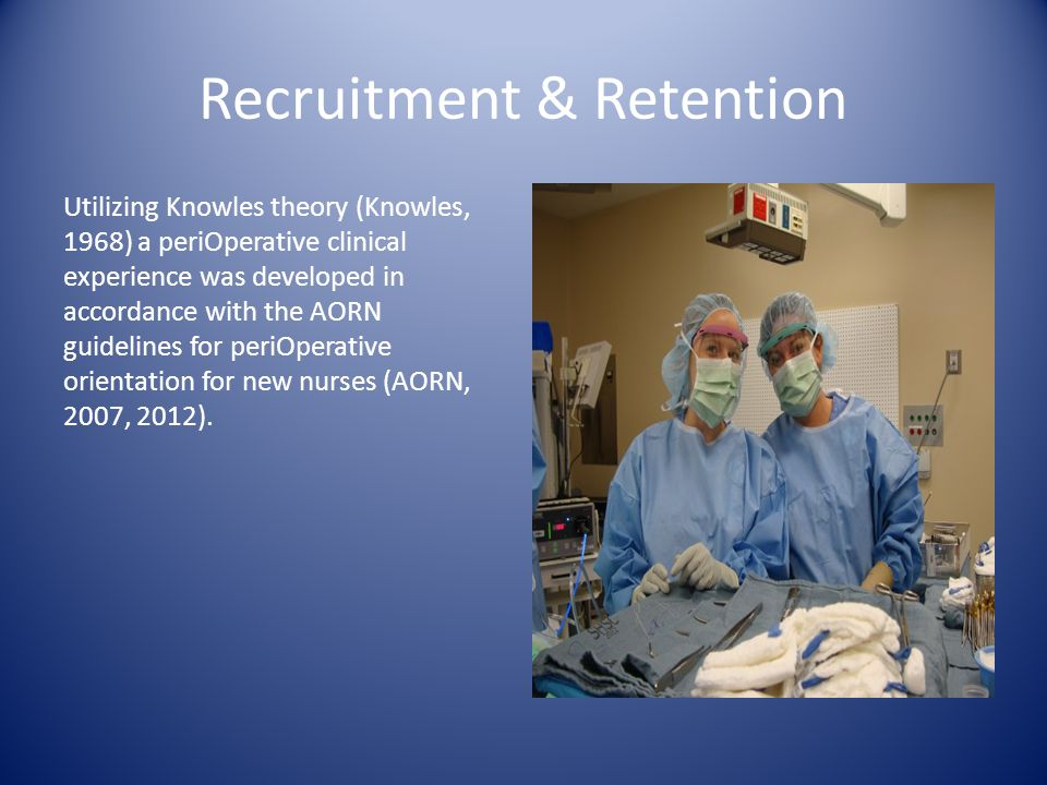 Recruitment & Retention Utilizing Knowles theory (Knowles, 1968) a periOperative clinical experience was developed in accordance with the AORN guidelines for periOperative orientation for new nurses (AORN, 2007, 2012).