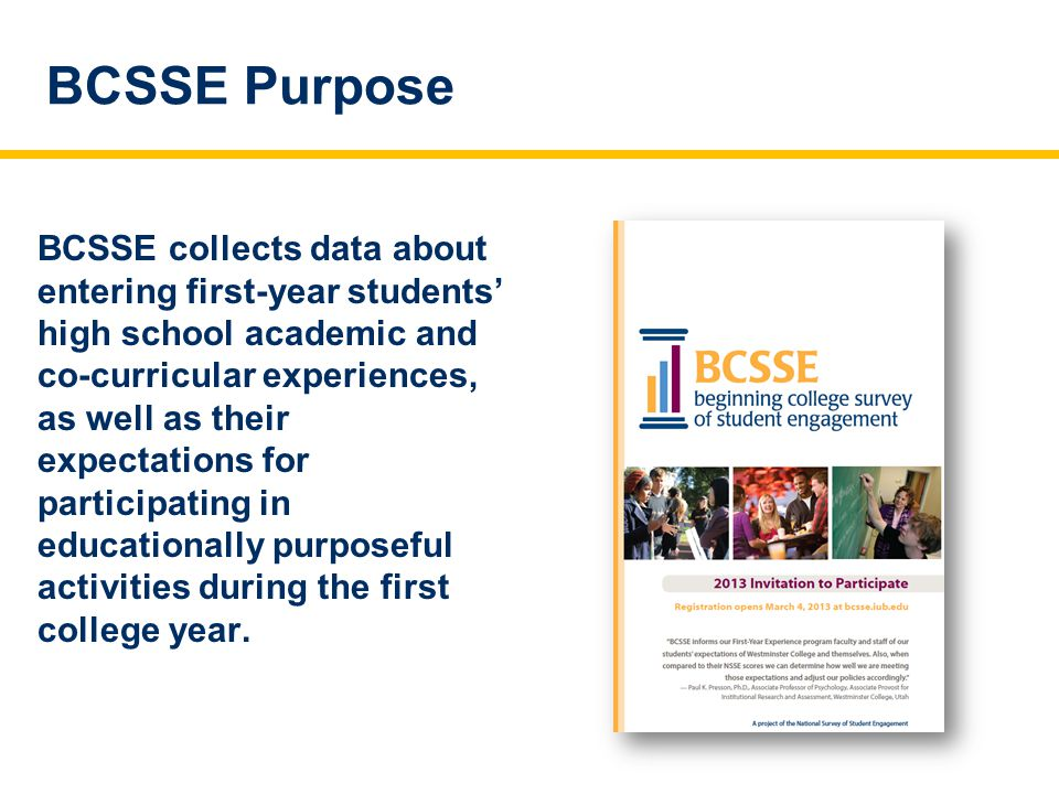 BCSSE Purpose BCSSE collects data about entering first-year students' high school academic and co-curricular experiences, as well as their expectations for participating in educationally purposeful activities during the first college year.