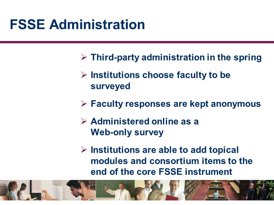 FSSE Administration  Third-party administration in the spring  Institutions choose faculty to be surveyed  Faculty responses are kept anonymous  Administered online as a Web-only survey  Institutions are able to add topical modules and consortium items to the end of the core FSSE instrument