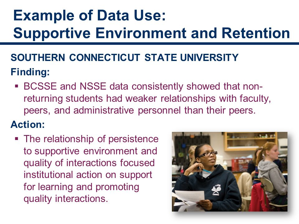 Example of Data Use: Supportive Environment and Retention SOUTHERN CONNECTICUT STATE UNIVERSITY Finding:  BCSSE and NSSE data consistently showed that non- returning students had weaker relationships with faculty, peers, and administrative personnel than their peers.