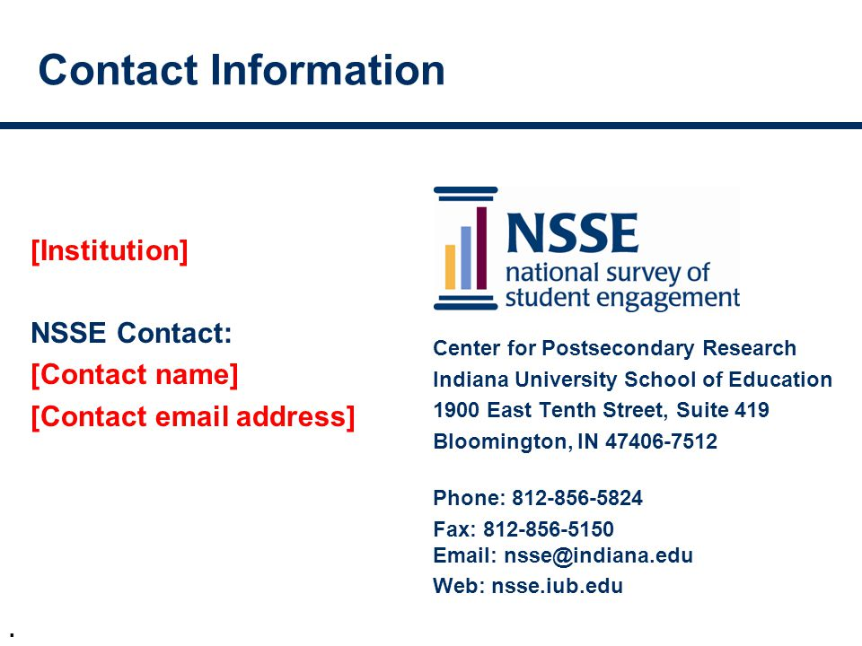 . Contact Information [Institution] NSSE Contact: [Contact name] [Contact email address] Center for Postsecondary Research Indiana University School of Education 1900 East Tenth Street, Suite 419 Bloomington, IN 47406-7512 Phone: 812-856-5824 Fax: 812-856-5150 Email: nsse@indiana.edu Web: nsse.iub.edu