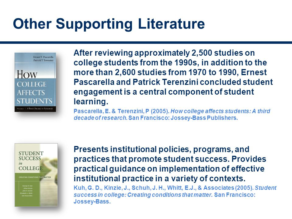 Other Supporting Literature After reviewing approximately 2,500 studies on college students from the 1990s, in addition to the more than 2,600 studies from 1970 to 1990, Ernest Pascarella and Patrick Terenzini concluded student engagement is a central component of student learning.