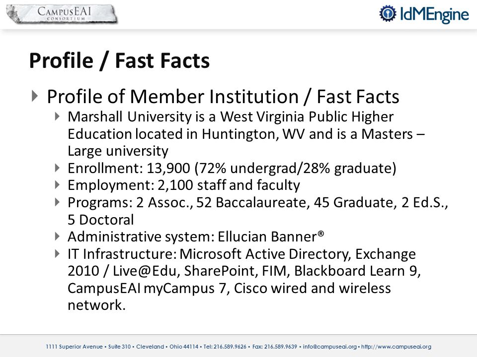 1111 Superior Avenue Suite 310 Cleveland Ohio 44114 Tel: 216.589.9626 Fax: 216.589.9639 info@campuseai.org http://www.campuseai.org Profile / Fast Facts Profile of Member Institution / Fast Facts Marshall University is a West Virginia Public Higher Education located in Huntington, WV and is a Masters – Large university Enrollment: 13,900 (72% undergrad/28% graduate) Employment: 2,100 staff and faculty Programs: 2 Assoc., 52 Baccalaureate, 45 Graduate, 2 Ed.S., 5 Doctoral Administrative system: Ellucian Banner® IT Infrastructure: Microsoft Active Directory, Exchange 2010 / Live@Edu, SharePoint, FIM, Blackboard Learn 9, CampusEAI myCampus 7, Cisco wired and wireless network.