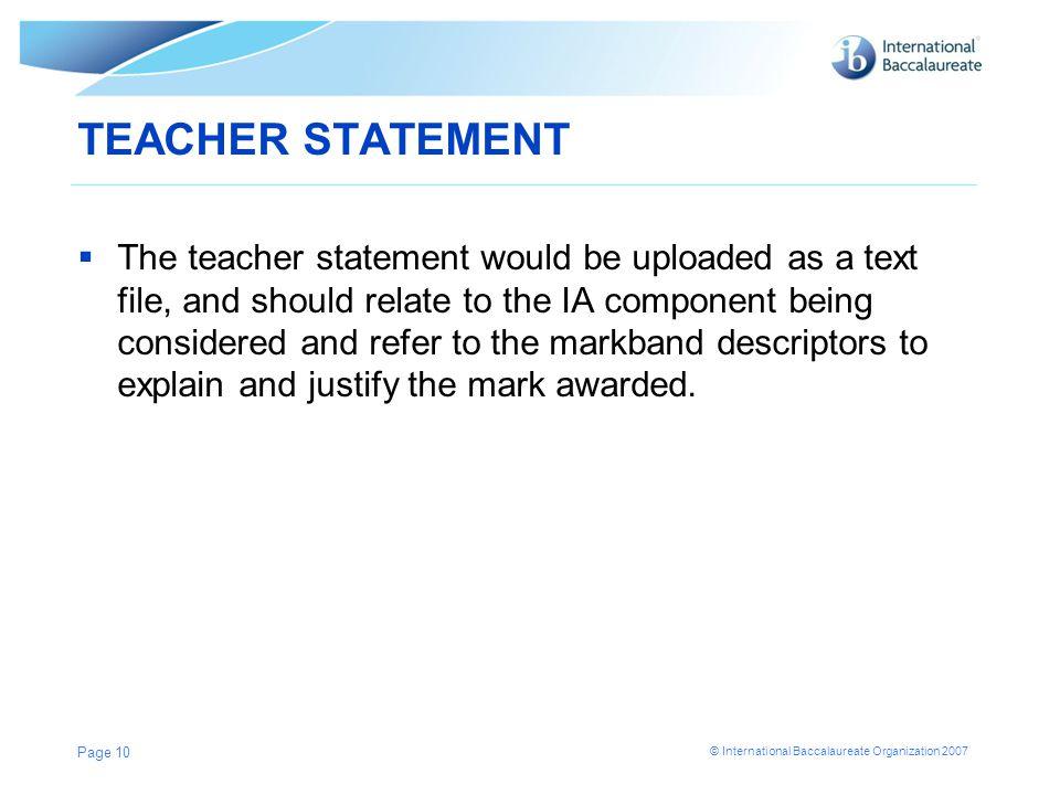 © International Baccalaureate Organization 2007 TEACHER STATEMENT  The teacher statement would be uploaded as a text file, and should relate to the IA component being considered and refer to the markband descriptors to explain and justify the mark awarded.