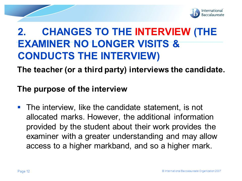 © International Baccalaureate Organization 2007 2.CHANGES TO THE INTERVIEW (THE EXAMINER NO LONGER VISITS & CONDUCTS THE INTERVIEW) The teacher (or a third party) interviews the candidate.