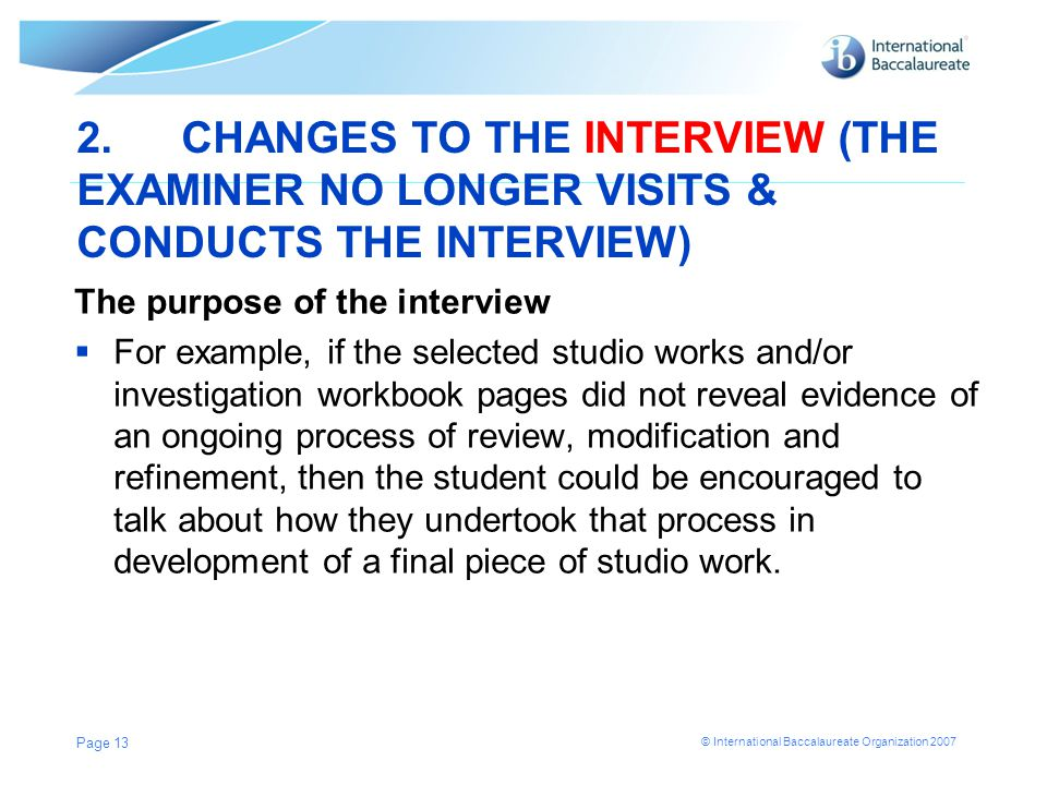 © International Baccalaureate Organization 2007 2.CHANGES TO THE INTERVIEW (THE EXAMINER NO LONGER VISITS & CONDUCTS THE INTERVIEW) The purpose of the interview  For example, if the selected studio works and/or investigation workbook pages did not reveal evidence of an ongoing process of review, modification and refinement, then the student could be encouraged to talk about how they undertook that process in development of a final piece of studio work.