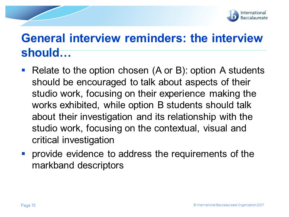 © International Baccalaureate Organization 2007 General interview reminders: the interview should…  Relate to the option chosen (A or B): option A students should be encouraged to talk about aspects of their studio work, focusing on their experience making the works exhibited, while option B students should talk about their investigation and its relationship with the studio work, focusing on the contextual, visual and critical investigation  provide evidence to address the requirements of the markband descriptors Page 15