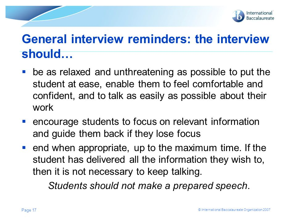 © International Baccalaureate Organization 2007 General interview reminders: the interview should…  be as relaxed and unthreatening as possible to put the student at ease, enable them to feel comfortable and confident, and to talk as easily as possible about their work  encourage students to focus on relevant information and guide them back if they lose focus  end when appropriate, up to the maximum time.