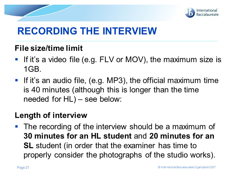 © International Baccalaureate Organization 2007 RECORDING THE INTERVIEW File size/time limit  If it's a video file (e.g.
