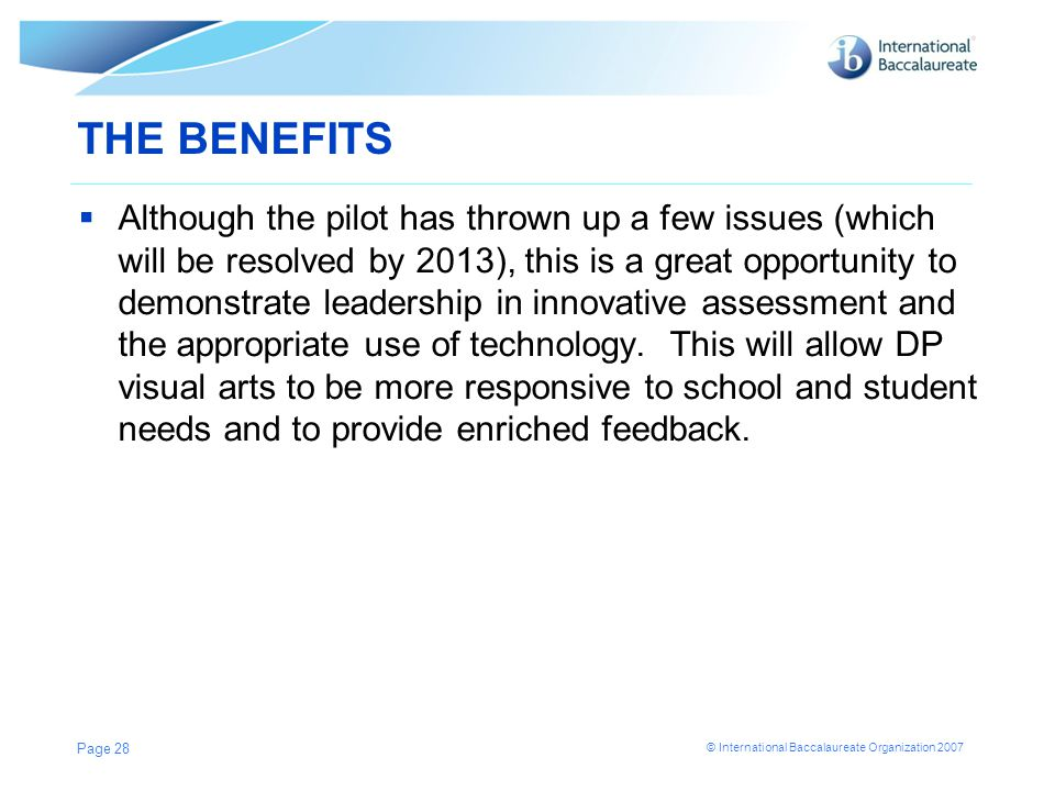 © International Baccalaureate Organization 2007 THE BENEFITS  Although the pilot has thrown up a few issues (which will be resolved by 2013), this is a great opportunity to demonstrate leadership in innovative assessment and the appropriate use of technology.
