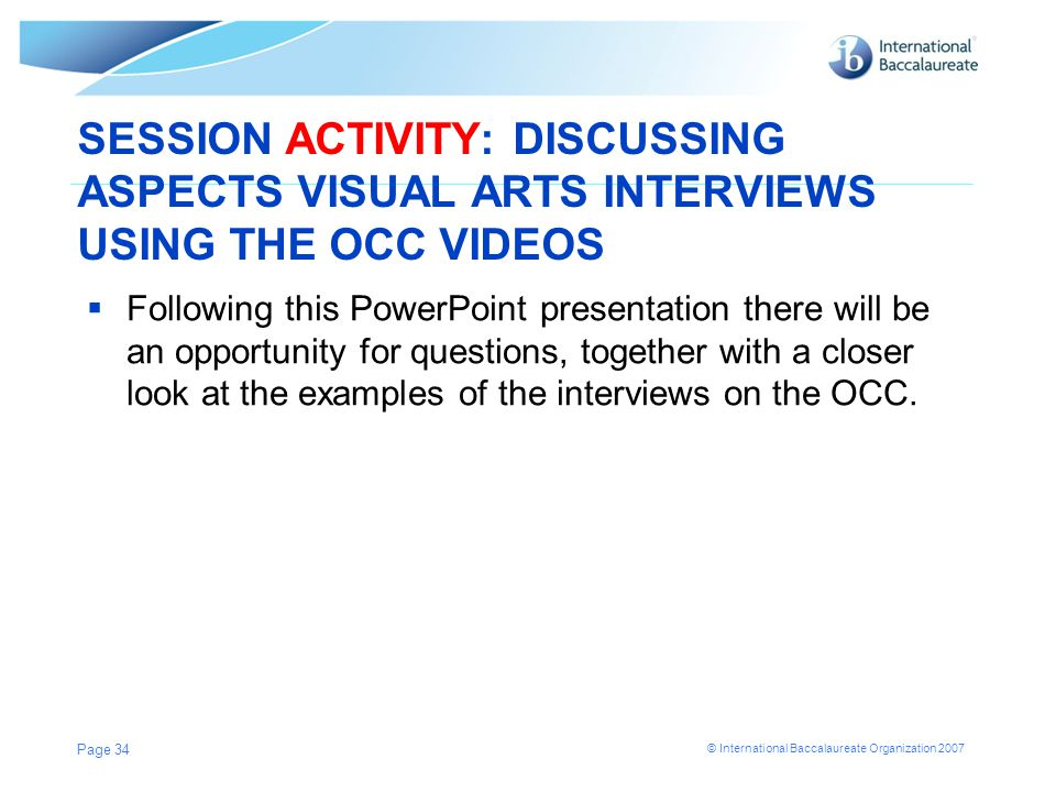 © International Baccalaureate Organization 2007 SESSION ACTIVITY: DISCUSSING ASPECTS VISUAL ARTS INTERVIEWS USING THE OCC VIDEOS  Following this PowerPoint presentation there will be an opportunity for questions, together with a closer look at the examples of the interviews on the OCC.